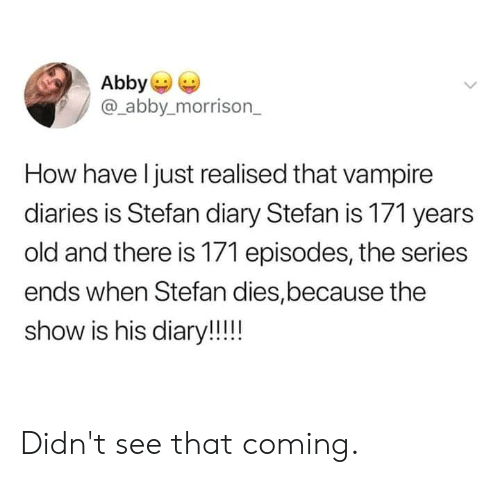Dank, Old, and 🤖: Abby  @_abby.morrison_  How have l just realised that vampire  diaries is Stefan diary Stefan is 171 years  old and there is 171 episodes, the series  ends when Stefan dies,because the  show is his diary!! Didn't see that coming.