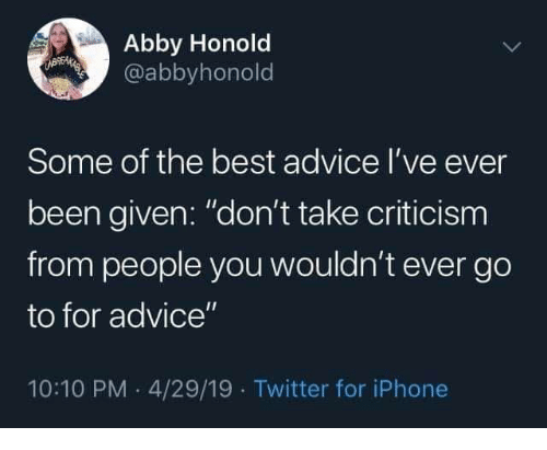 "Advice, Iphone, and Twitter: Abby Honold  @abbyhonold  UBEMAEES  Some of the best advice I've ever  been given: ""don't take criticism  from people you wouldn't ever go  to for advice""  10:10 PM 4/29/19 Twitter for iPhone"