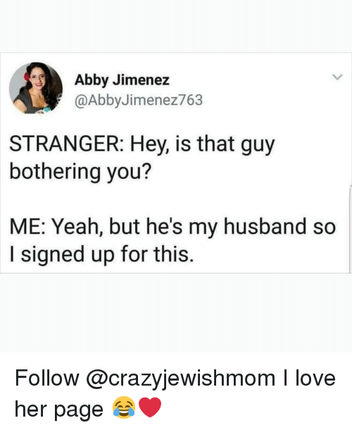 Love, Memes, and Yeah: Abby Jimenez  @AbbyJimenez763  STRANGER: Hey, is that guy  bothering you?  ME: Yeah, but he's my husband so  I signed up for this Follow @crazyjewishmom I love her page 😂❤