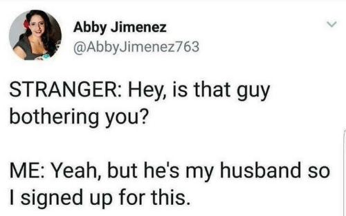 Yeah, Husband, and You: Abby Jimenez  @AbbyJimenez763  STRANGER: Hey, is that guy  bothering you?  ME: Yeah, but he's my husband so  I signed up for this