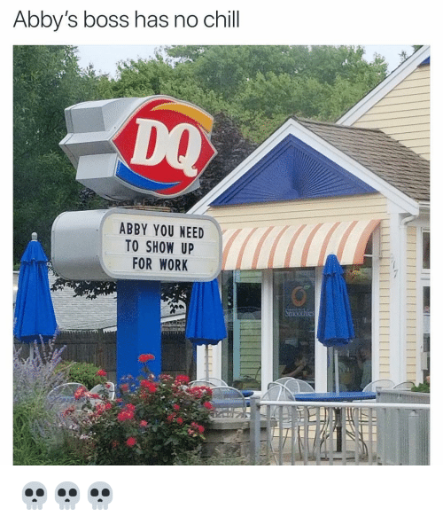 Chill, Funny, and No Chill: Abby's boss has no chill  DQ  ABBY YOU NEED  TO SHOW UP  FOR WORK 💀💀💀