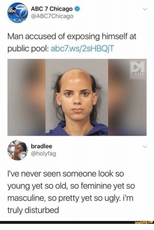 Abc, Chicago, and Funny: ABC 7 Chicago  @ABC7Chicago  ICA  Man accused of exposing himself at  public pool: abc7ws/2sHBQjT  DAN  MEMEO  bradlee  @holyfag  I've never seen someone look so  young yet so old, so feminine yet so  masculine, so pretty yet so ugly. i'rm  truly disturbed  funny.ce