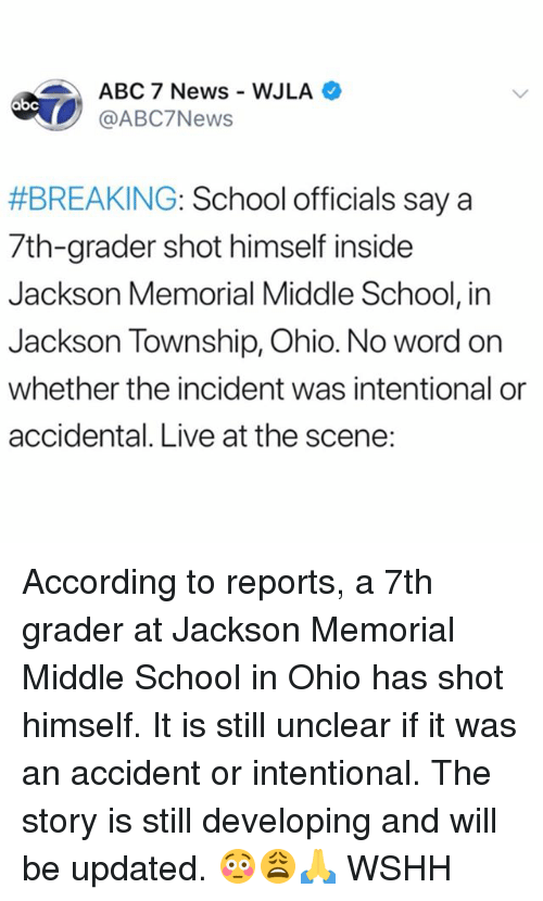Abc, Memes, and News: ABC 7 News WJLA  @ABC7News  #BREAKING: School officials say a  7th-grader shot himself inside  Jackson Memorial Middle School, in  Jackson Township, Ohio. No word on  whether the incident was intentional or  accidental. Live at the scene: According to reports, a 7th grader at Jackson Memorial Middle School in Ohio has shot himself. It is still unclear if it was an accident or intentional. The story is still developing and will be updated. 😳😩🙏 WSHH