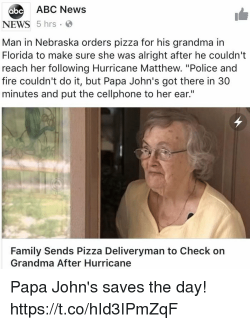 "Abc, Family, and Fire: ABC News  bc  NEWS 5 hrs  Man in Nebraska orders pizza for his grandma in  Florida to make sure she was alright after he couldn't  reach her following Hurricane Matthew. ""Police and  fire couldn't do it, but Papa John's got there in 30  minutes and put the cellphone to her ear.""  Family Sends Pizza Deliveryman to Check orn  Grandma After Hurricane Papa John's saves the day! https://t.co/hId3IPmZqF"