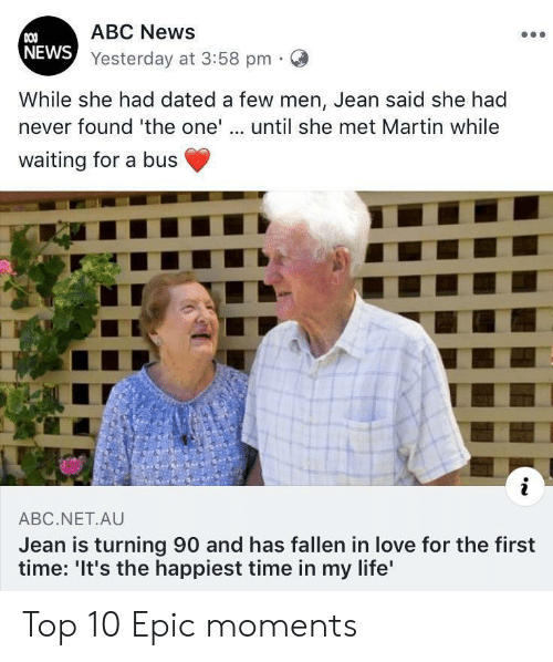 Abc, Life, and Love: ABC News  COO  NEWS Yesterday at 3:58 pm  While she had dated a few men, Jean said she had  never found 'the one'.. until she met Martin while  waiting for a bus  i  ABC.NET.AU  Jean is turning 90 and has fallen in love for the first  time: 'It's the happiest time in my life' Top 10 Epic moments