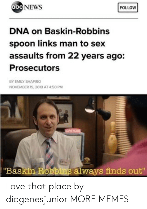 "Abc, Dank, and Love: abc NEWS  FOLLOW  DNA on Baskin-Robbins  spoon links man to sex  assaults from 22 years ago:  Prosecutors  BY EMILY SHAPIRO  NOVEMBER 19, 2019 AT 450 PM  ""Baskin Robbins always finds out"" Love that place by diogenesjunior MORE MEMES"