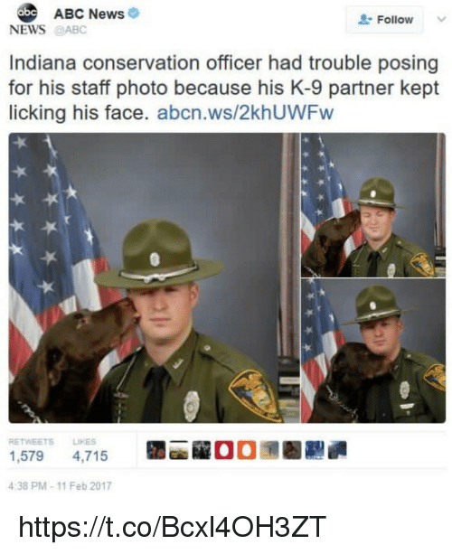 Abc, Memes, and News: ABC News  Follow  NEWS@ABC  Indiana conservation officer had trouble posing  for his staff photo because his K-9 partner kept  licking his face. abcn.ws/2khUWFw  RETWEETS LIKES  1,579 4,715  4:38 PM-11 Feb 2017  la  00潶圈 https://t.co/Bcxl4OH3ZT