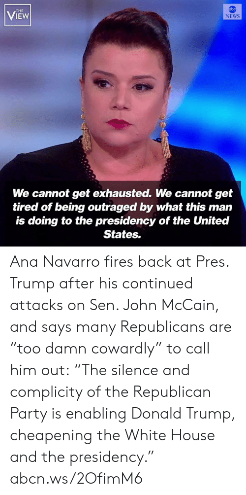 "Abc, Donald Trump, and Memes: abc  THE  VIEW  NEWS  We cannot get exhausted. We cannot get  tired of being outraged by what this man  is doing to the presidency of the United  States. Ana Navarro fires back at Pres. Trump after his continued attacks on Sen. John McCain, and says many Republicans are ""too damn cowardly"" to call him out: ""The silence and complicity of the Republican Party is enabling Donald Trump, cheapening the White House and the presidency."" abcn.ws/2OfimM6"