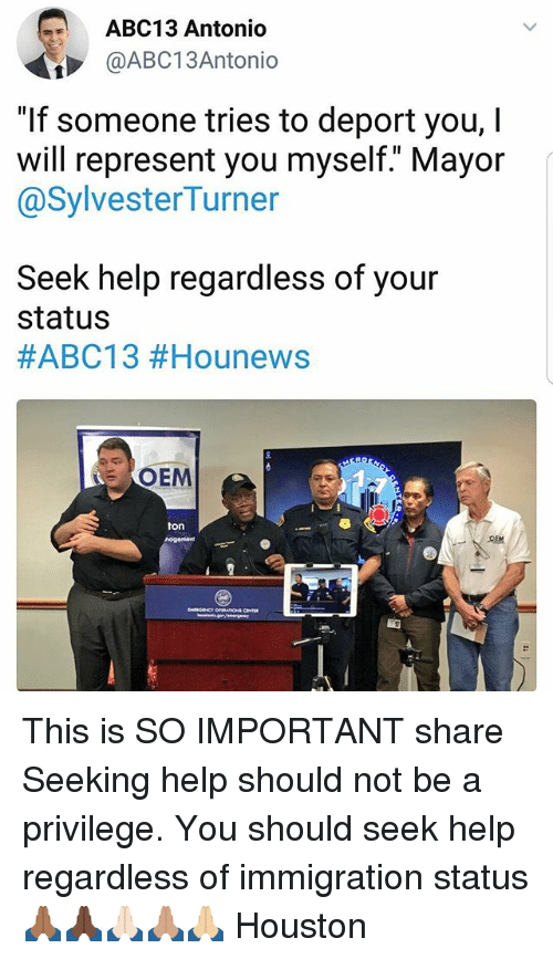 """Memes, Abc13, and Help: ABC13 Antonio  @ABC13Antonio  """"If someone tries to deport you, I  will represent you myself."""" Mayor  @SylvesterTurner  Seek help regardless of your  status  #ABC13 #Hounews  OEM  ton This is SO IMPORTANT share Seeking help should not be a privilege. You should seek help regardless of immigration status 🙏🏾🙏🏿🙏🏻🙏🏽🙏🏼 Houston"""