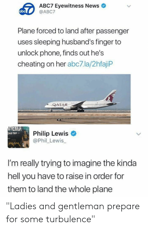 "Cheating: ABC7 Eyewitness News  @ABC7  abc  Plane forced to land after passenger  uses sleeping husband's finger to  unlock phone, finds out he's  cheating on her abc7.la/2hfajiP  QATAR  MERIGA  OAD TAIP  Philip Lewis  @Phil Lewis  I'm really trying to imagine the kinda  hell you have to raise in order for  them to land the whole plane ""Ladies and gentleman prepare for some turbulence"""