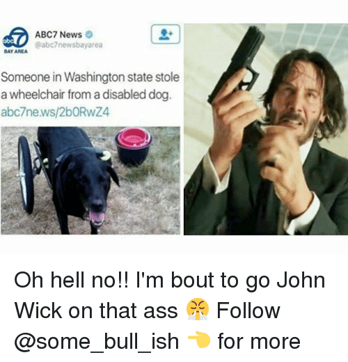 Ass, John Wick, and Memes: ABC7 News  @abc7newsbayarea  BAY AREA  Someone in Washington state stole  a wheelchair from a disabled dog  abc7news/2bORwZ4 Oh hell no!! I'm bout to go John Wick on that ass 😤 Follow @some_bull_ish 👈 for more
