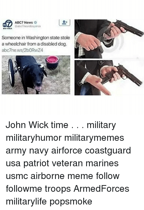 John Wick, Meme, and Memes: ABC7 News  abc7newsbayarea  DAY AREA  Someone in Washingtonstate stole  a wheelchair from a disabled dog  abc7news/2bORwZ4 John Wick time . . . military militaryhumor militarymemes army navy airforce coastguard usa patriot veteran marines usmc airborne meme follow followme troops ArmedForces militarylife popsmoke