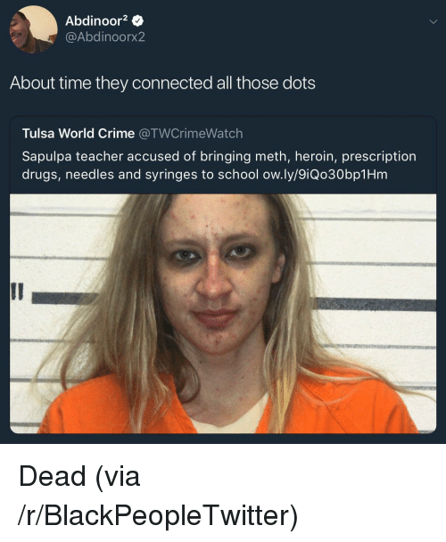 Blackpeopletwitter, Crime, and Drugs: Abdinoor2  @Abdinoorx2  About time they connected all those dots  Tulsa World Crime @TWCrimeWatch  Sapulpa teacher accused of bringing meth, heroin, prescription  drugs, needles and syringes to school ow.ly/9iQo30bp1Hm <p>Dead (via /r/BlackPeopleTwitter)</p>