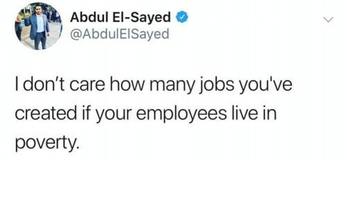Jobs, Live, and How: Abdul El-Sayed  @AbdulElSayed  I don't care how many jobs you've  created if your employees live in  poverty