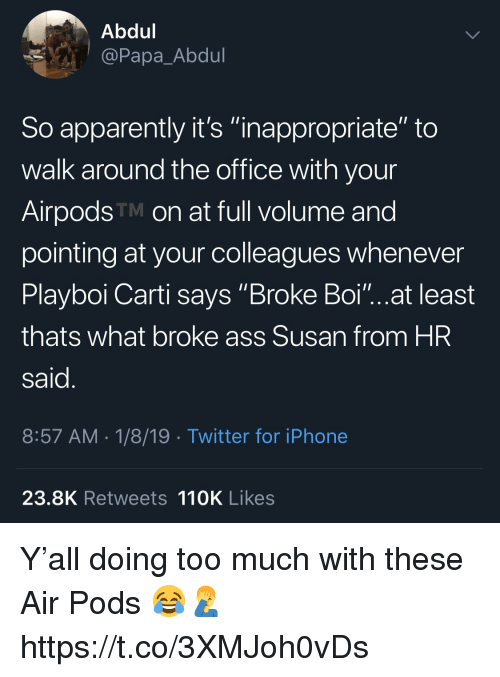 """Apparently, Ass, and Iphone: Abdul  @Papa_Abdul  So apparently it's """"inappropriate"""" to  walk around the office with your  AirpodsTM on at full volume and  pointing at your colleagues whenever  Playboi Carti says Broke Boi""""...at least  thats what broke ass Susan from HR  said  8:57 AM 1/8/19 Twitter for iPhone  23.8K Retweets 110K Likes Y'all doing too much with these Air Pods 😂🤦♂️ https://t.co/3XMJoh0vDs"""