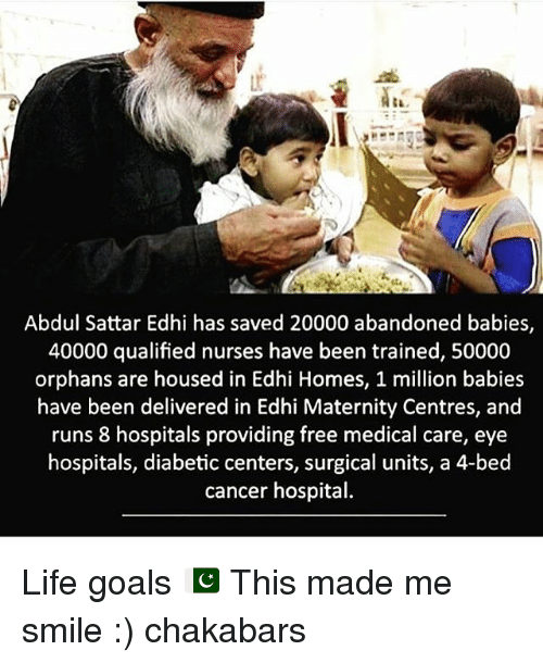 Million Babies: Abdul Sattar Edhi has saved 20000 abandoned babies,  40000 qualified nurses have been trained, 50000  orphans are housed in Edhi Homes, 1 million babies  have been delivered in Edhi Maternity Centres, and  runs 8 hospitals providing free medical care, eye  hospitals, diabetic centers, surgical units, a 4-bed  cancer hospital. Life goals 🇵🇰 This made me smile :) chakabars