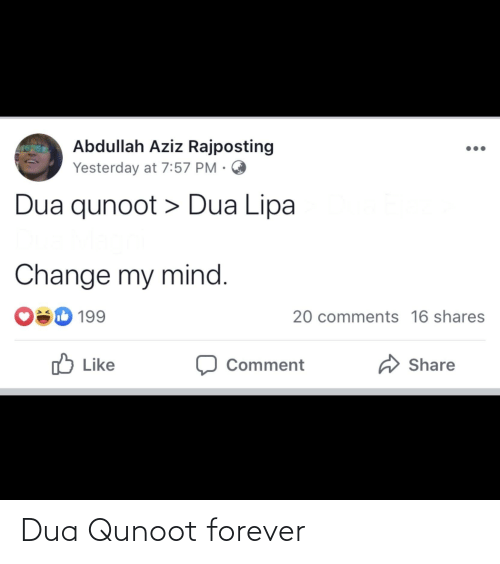 Dua: Abdullah Aziz Rajposting  Yesterday at 7:57 PM ·  Dua qunoot > Dua Lipa  Change my mind.  O 199  20 comments 16 shares  O Like  A Share  Comment Dua Qunoot forever