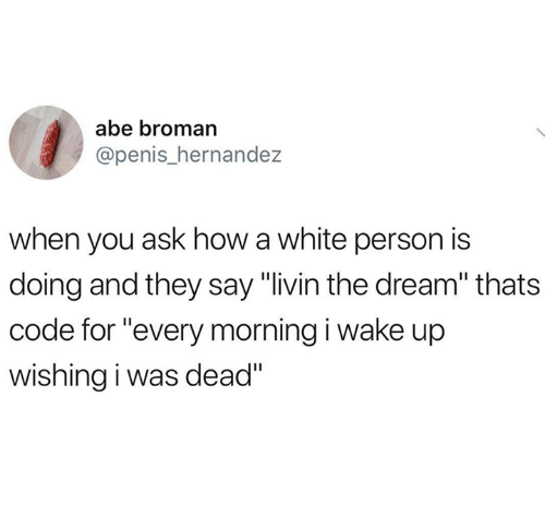 """Penis, White, and How: abe broman  @penis_hernande:z  when you ask how a white person is  doing and they say """"livin the dream"""" thats  code for """"every morning i wake up  wishing i was dead"""