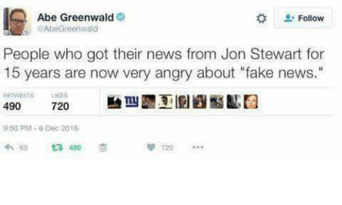 """Jon Stewart: Abe Greenwald  Follow  Abe Greenwald  People who got their news from Jon Stewart for  15 years are now very angry about """"fake news.  490  720  9250 PM- 6 Dec 2016  490"""