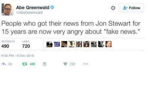 """Jon Stewart: Abe Greenwald  Follow  AbeGreenwald  People who got their news from Jon Stewart for  15 years are now very angry about """"fake news.  RETWEETS  490  720  9:50 PM 6 Dec 2016  720  65 ta 490"""