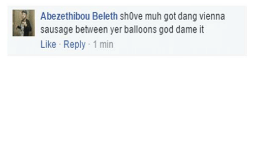Dank, God, and Got: Abezethibou Beleth shove muh got dang vienna  sausage between yer balloons god dame it  Like Reply 1 min