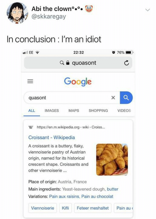 Google, Shopping, and Videos: Abi the clown°..  @skkaregay  In conclusion : I'm an idiot  22:32  76%  iEE  quoasont  Google  quasont  SHOPPING  ALL  IMAGES  MAPS  VIDEOS  w https://en.m.wikipedia.org wiki Croiss...  Croissant - Wikipedia  A croissant is a buttery, flaky  viennoiserie pastry of Austrian  origin, named for its historical  crescent shape. Croissants and  other viennoiserie.  Place of origin: Austria, France  Main ingredients: Yeast-leavened dough, butter  Variations: Pain aux raisins, Pain au chocolat  Pain au  Kifli  Feteer meshaltet  Viennoiserie