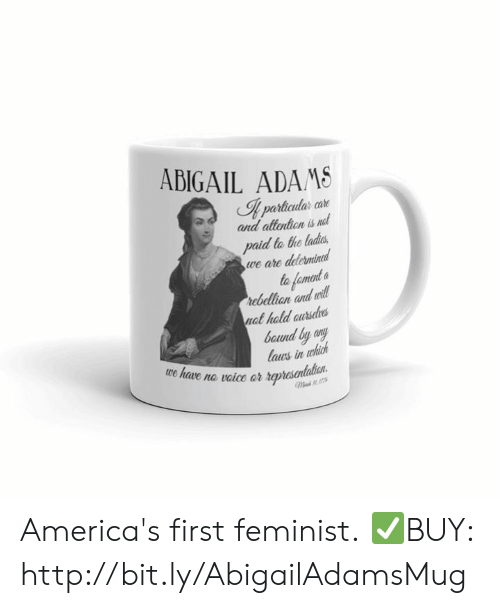 Http, Mad, and Abigail Adams: ABIGAIL ADAMS  I particular care  and attention is net  paid to the ladits  we are delermind  to fament  rebellion and will  nat hald aursdves  baund by any  laus in which  we have na vaice ar represenlalian  Mad America's first feminist.  ✅BUY: http://bit.ly/AbigailAdamsMug