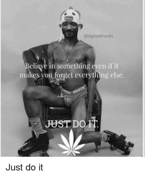 Just Do It, You, and Do It: abighurtrocks  elieve in something even if it  makes you fonget everything else.  JUST DO1 Just do it