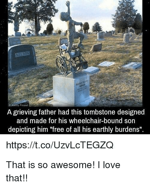 "tombstone: Abiiity Found  A grieving father had this tombstone designed  and made for his wheelchair-bound son  depicting him ""free of all his earthly burdens""  https://t.co/UzvLcTEGZQ <p>That is so awesome! I love that!!</p>"