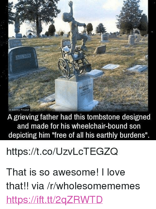 "tombstone: Abiiity Found  A grieving father had this tombstone designed  and made for his wheelchair-bound son  depicting him ""free of all his earthly burdens""  https://t.co/UzvLcTEGZQ <p>That is so awesome! I love that!! via /r/wholesomememes <a href=""https://ift.tt/2qZRWTD"">https://ift.tt/2qZRWTD</a></p>"