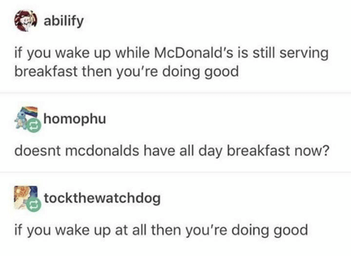 McDonalds, Breakfast, and Good: abilify  if you wake up while McDonald's is still serving  breakfast then you're doing good  homophu  doesnt mcdonalds have all day breakfast now?  嗯tockthewatchdog  if you wake up at all then you're doing good
