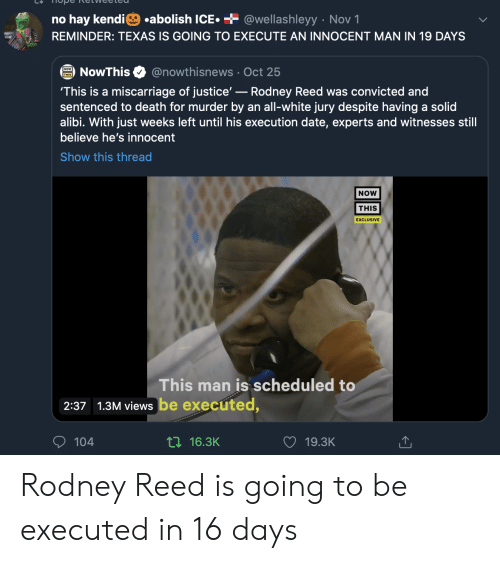 Date, Death, and Justice: .abolish ICE  + @wellashleyy Nov 1  no hay kendi  REMINDER: TEXAS IS GOING TO EXECUTE AN INNOCENT MAN IN 19 DAYS  @nowthisnews Oct 25  NowThis  'This is a miscarriage of justice'-Rodney Reed was convicted and  sentenced to death for murder by an all-white jury despite having a solid  alibi. With just weeks left until his execution date, experts and witnesses still  believe he's innocent  Show this thread  NOW  THIS  EXCLUSIVE  This man is scheduled to  2:37 1.3M views be executed,  104  ti16.3K  19.3K Rodney Reed is going to be executed in 16 days