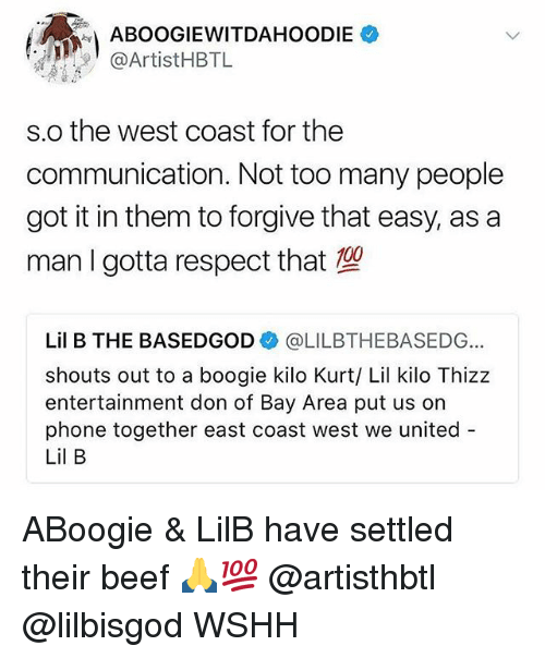 Beef, Lil B, and Memes: ABOOGIEWITDAHOODIE  @ArtistHBTL  s.o the west coast for the  communication. Not too many people  got it in them to forgive that easy, as a  man I gotta respect that  Lil B THE BASEDGOD@LILBTHEBASEDG  shouts out to a boogie kilo Kurt/ Lil kilo Thizz  entertainment don of Bay Area put us on  phone together east coast west we united  Lil B ABoogie & LilB have settled their beef 🙏💯 @artisthbtl @lilbisgod WSHH