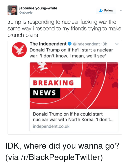 Donald Trump On: aboukie young-white  @jaboukie  FollowV  trump is responding to nuclear fucking war the  same way i respond to my friends trying to make  brunch plans  The Independent @Independent.3h v  Donald Trump on if he'll start a nuclear  war: 'I don't know. I mean, we'll see'  BREAKING  NEWS  Donald Trump on if he could start  nuclear war with North Korea: 'I don't...  independent.co.uk <p>IDK, where did you wanna go? (via /r/BlackPeopleTwitter)</p>