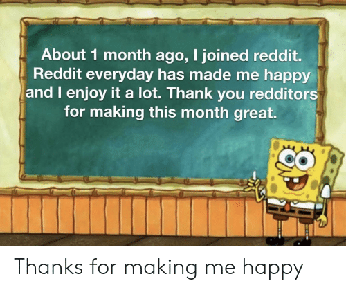Me Happy: About 1 month ago, I joined reddit.  Reddit everyday has made me happy  and I enjoy it a lot. Thank you redditors  for making this month great. Thanks for making me happy