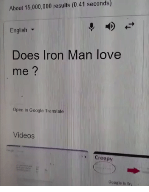 Creepy, Google, and Iron Man: About 15,000,000 results (0.41 seconds)  English ▼  Does Iron Man love  me?  Open in Google Translate  Videos  、 Creepy  Google is try