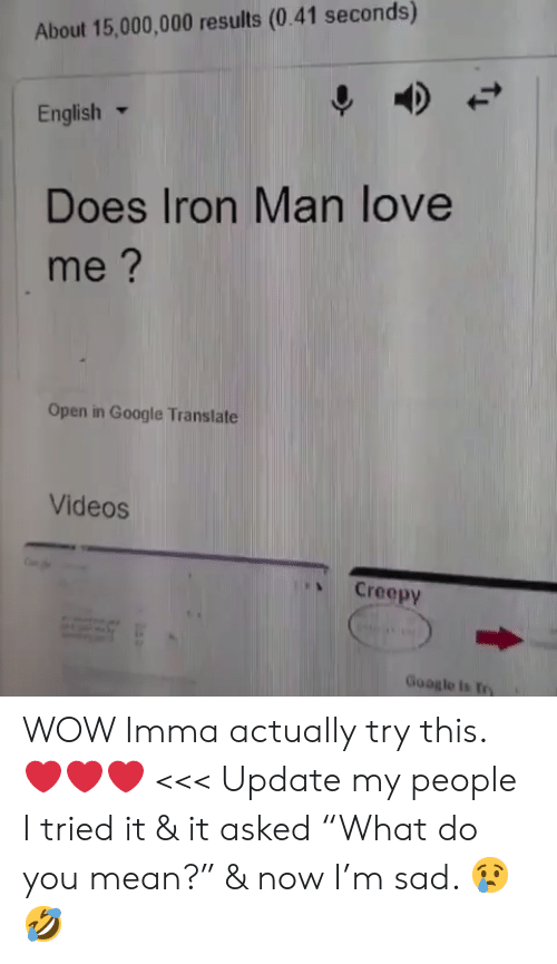 "Creepy, Google, and Iron Man: About 15,000,000 results (0.41 seconds)  English ▼  Does Iron Man love  me?  Open in Google Translate  Videos  、 Creepy  Google is try WOW Imma actually try this. ❤️❤️❤️ <<< Update my people I tried it & it asked ""What do you mean?"" & now I'm sad. 😢🤣"
