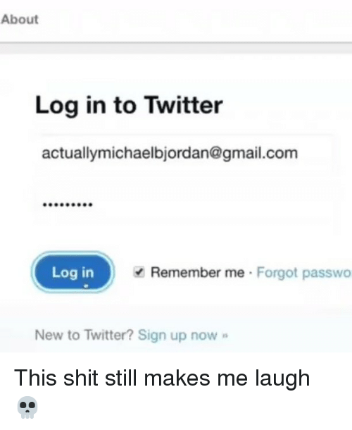 Memes, Shit, and Twitter: About  Log in to Twitter  actuallymichaelbjordan@gmail.com  Log in  Remember me Forgot passwo  New to Twitter? Sign up now This shit still makes me laugh 💀
