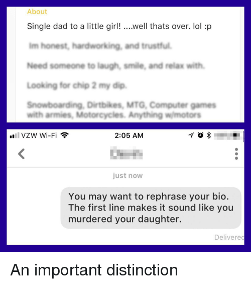 Dad, Lol, and Computer: About  Single dad to a little girl! ...well thats over. lol :p  Im honest, hardworking, and trustful  Need someone to laugh, smile, and relax with  Looking for chip 2 my dip  Snowboarding, Dirtbikes, MTG, Computer games  with armies, Motorcycles. Anything wmotors  .all VZW Wi-Fi  2:05 AM  just now  You may want to rephrase your bio.  The first line makes it sound like you  murdered your daughter.  Delivered An important distinction