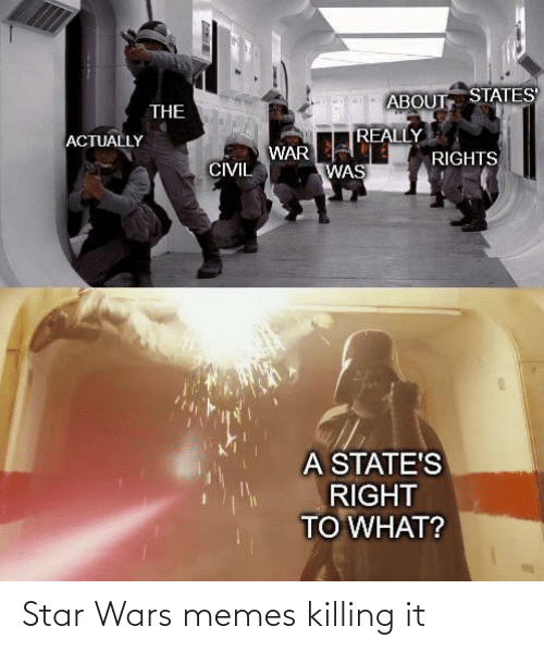 Killing It: ABOUT STATES  THE  REALLY  ACTUALLY  WAR  RIGHTS  CIVIL  WAS  A STATE'S  RIGHT  TO WHAT? Star Wars memes killing it