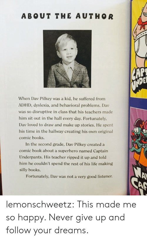 Books, Life, and Superhero: ABOUT THE AUTHOR  DEL  When Dav Pilkey was a kid, he suffered from  ADHD, dyslexia, and behavioral problems. Dav  was so disruptive in class that his teachers made  him sit out in the hall every day. Fortunately,  Dav loved to draw and make up stories. He spent  his time in the hallway creating his own original  comic books  In the second grade, Dav Pilkey created a  comic book about a superhero named Captain  Underpants. His teacher ripped it up and told  him he couldn't spend the rest of his life making  silly books.  Fortunately, Dav was not a very good listener lemonschweetz:  This made me so happy. Never give up and follow your dreams.