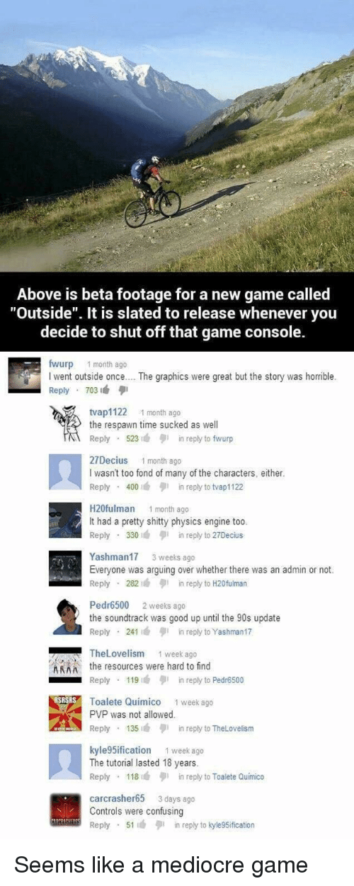"Mediocre, Game, and Good: Above is beta footage for a new game called  ""Outside"". It is slated to release whenever you  decide to shut off that game console.  fwurp 1 month ago  I went outside once.. . The graphics were great but the story was horrible.  Reply 703  tvap1122 1 month ago  the respawn time sucked as well  Reply 523n reply to fwurp  27Decius 1 month ago  I wasn't too fond of many of the characters, either.  Reply 400in reply to tvap1122  H20fulman 1 month ago  It had a pretty shitty physics engine too  Reply 330in reply to 27Decius  Yashman17 3 weeks ago  Everyone was arguing over whether there was an admin or not.  Reply 282in reply to H20fulman  Pedr6500 2 weeks ago  the soundtrack was good up until the 90s update  Reply 241in reply to Yashman17  TheLovelism  1 week ago  Athe resources were hard to find  Reply 119in reply to Pedr6500  Toalete Quimico 1 week ago  PVP was not allowed  Reply 135in reply to TheLovelism  kyle 5ification 1 week ago  The tutorial lasted 18 years.  Reply 118in reply to Toalete Quimico  carcrasher65 3 days ago  Controls were confusing  Reply 51in reply to kyle9Sification Seems like a mediocre game"