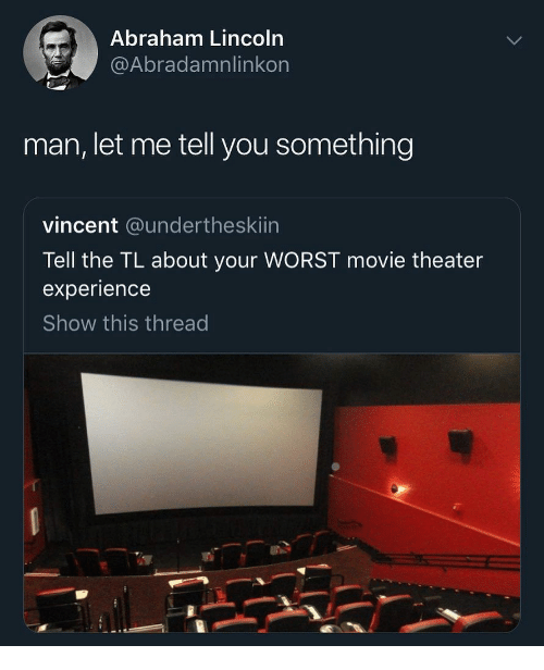 Abraham Lincoln, Abraham, and Lincoln: Abraham Lincoln  @Abradamnlinkon  man, let me tell you something  vincent @undertheskiin  Tell the TL about your WORST movie theater  experience  Show this thread