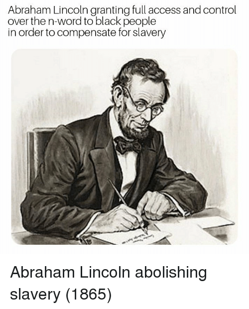 Abraham Lincoln, Control, and Abraham: Abraham Lincoln granting full access and control  over the n-word to black people  in order to compensate for slavery Abraham Lincoln abolishing slavery (1865)