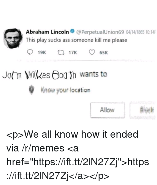 "Abraham Lincoln, Ass, and Memes: Abraham Lincoln@PerpetualUnion69 04/14/1865 10:14  This play sucks ass someone kill me please  John Wkes Bog2h wants to  Know your location  Allow <p>We all know how it ended via /r/memes <a href=""https://ift.tt/2lN27Zj"">https://ift.tt/2lN27Zj</a></p>"