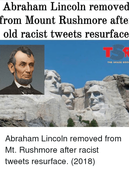 Abraham Lincoln, Abraham, and Lincoln: Abraham Lincoln removed  rom IMount Kushmore afte  old racist tweets resurface Abraham Lincoln removed from Mt. Rushmore after racist tweets resurface. (2018)