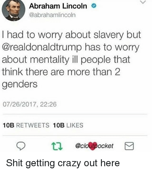 Crazy, Memes, and Shit: Abraham Lincolno  @abrahamlincoln  I had to worry about slavery but  @realdonaldtrump has to worry  about mentality ill people that  think there are more than 2  genders  07/26/2017, 22:26  10B RETWEETS 10B LIKES  t.  @clo@Pocket Shit getting crazy out here