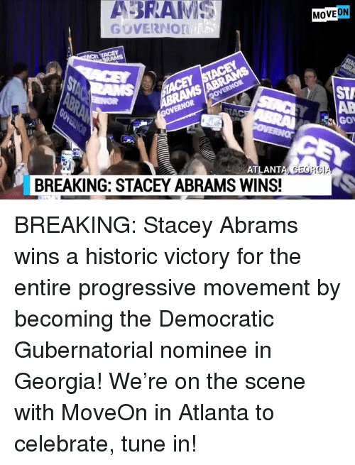 Memes, Progressive, and Georgia: ABRAMI  MOVEON  GOVERNOr  STA  AB  Gov  ATLANT  A GEORG  BREAKING: STACEY ABRAMS WINS! BREAKING: Stacey Abrams wins a historic victory for the entire progressive movement by becoming the Democratic Gubernatorial nominee in Georgia!  We're on the scene with MoveOn in Atlanta to celebrate, tune in!