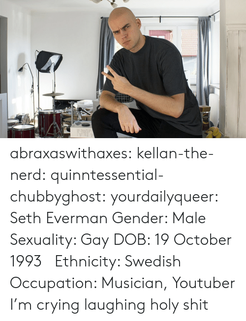 Sexuality: abraxaswithaxes:  kellan-the-nerd:  quinntessential-chubbyghost:   yourdailyqueer:  Seth Everman  Gender: Male  Sexuality: Gay  DOB: 19 October 1993     Ethnicity: Swedish  Occupation: Musician, Youtuber      I'm crying laughing holy shit