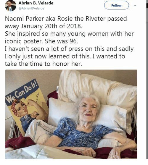 Rosie, Time, and Women: Abrian B. Velarde  @AbrianBVelarde  Follow  Naomi Parker aka Rosie the Riveter passed  away January 20th of 2018  She inspired so many young women with her  iconic poster. She was 96  I haven't seen a lot of press on this and sadly  I only just now learned of this. I wanted to  take the time to honor her.  We Can Do It!